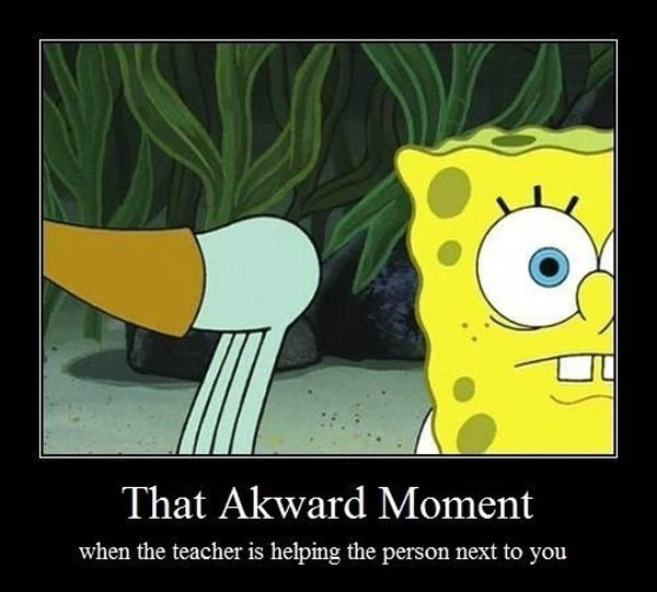 That awkward moment when the teacher is helping the person next to you...