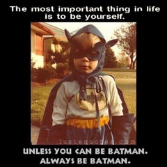 Be yourself... unless you can be Batman. Always Be Batman.