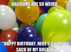Balloons are so weird... Happy Birthday, here's a plastic sack of my breath